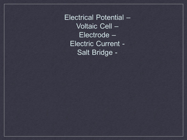 Electrical Potential – Voltaic Cell – Electrode – Electric Current - Salt Bridge -