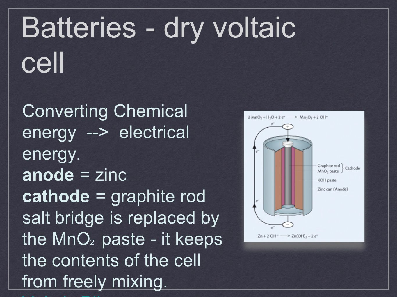 Batteries - dry voltaic cell Converting Chemical energy --> electrical energy. anode = zinc cathode = graphite rod salt bridge is replaced by the MnO