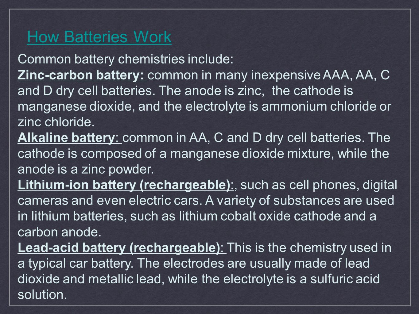 How Batteries Work Common battery chemistries include: Zinc-carbon battery: common in many inexpensive AAA, AA, C and D dry cell batteries. The anode