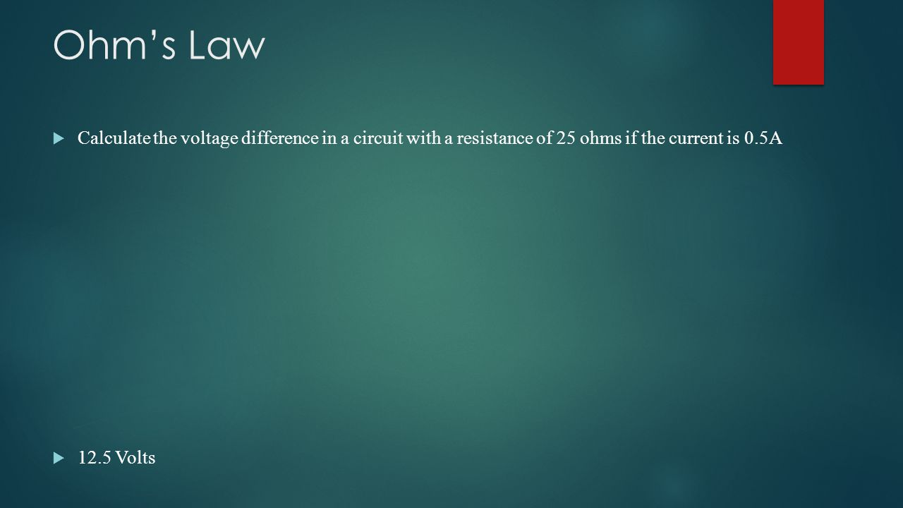  Calculate the voltage difference in a circuit with a resistance of 25 ohms if the current is 0.5A  12.5 Volts Ohm's Law