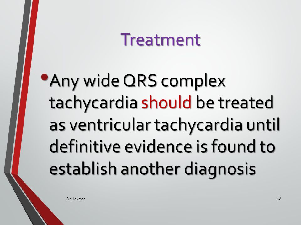 Treatment Any wide QRS complex tachycardia should be treated as ventricular tachycardia until definitive evidence is found to establish another diagno