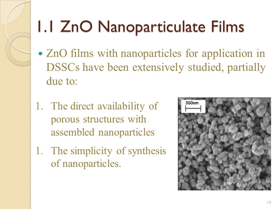 1.1 ZnO Nanoparticulate Films ZnO films with nanoparticles for application in DSSCs have been extensively studied, partially due to: 1.The direct availability of porous structures with assembled nanoparticles 1.The simplicity of synthesis of nanoparticles.