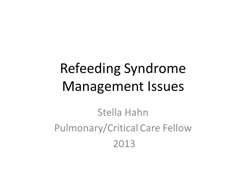 Refeeding Syndrome Management Issues Stella Hahn Pulmonary/Critical Care Fellow 2013