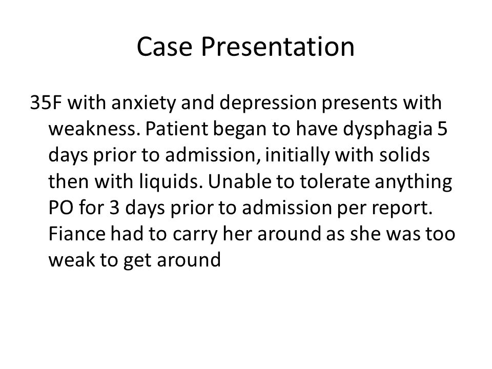 Case Presentation 35F with anxiety and depression presents with weakness. Patient began to have dysphagia 5 days prior to admission, initially with so