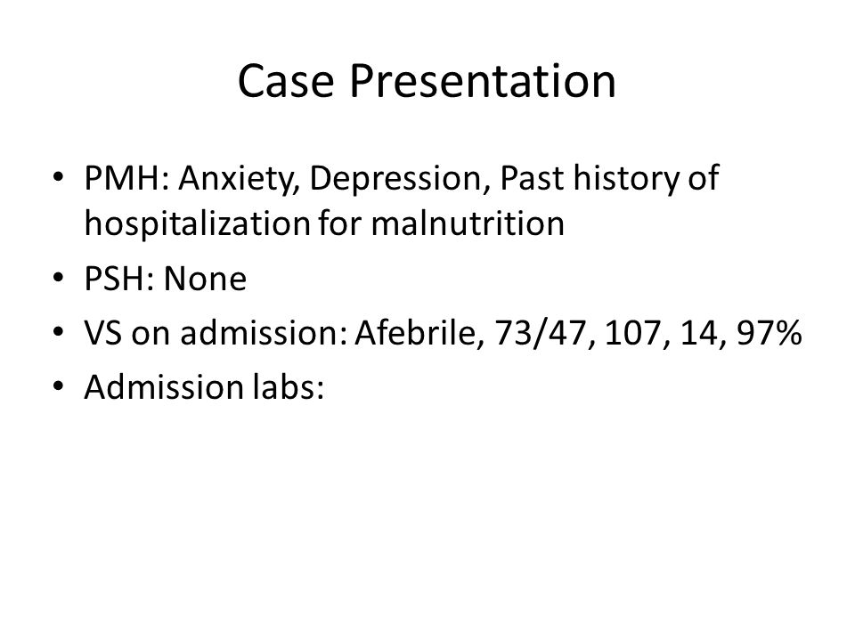 Case Presentation PMH: Anxiety, Depression, Past history of hospitalization for malnutrition PSH: None VS on admission: Afebrile, 73/47, 107, 14, 97% Admission labs: