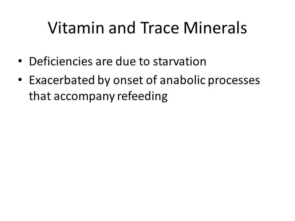 Vitamin and Trace Minerals Deficiencies are due to starvation Exacerbated by onset of anabolic processes that accompany refeeding