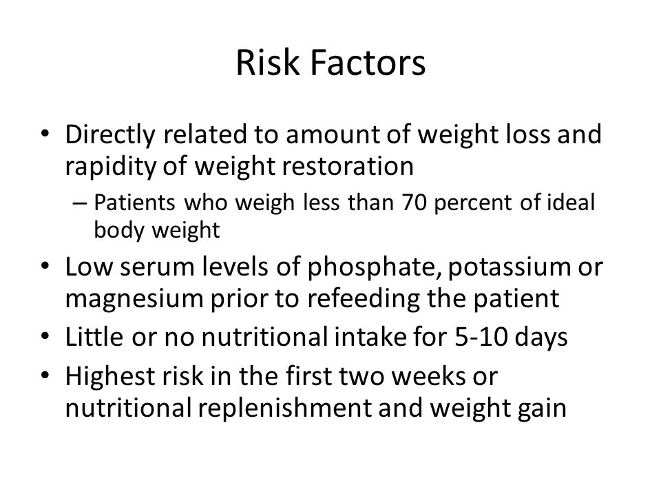 Risk Factors Directly related to amount of weight loss and rapidity of weight restoration – Patients who weigh less than 70 percent of ideal body weig