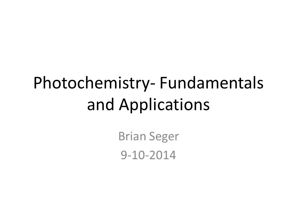 Photochemistry- Fundamentals and Applications Brian Seger 9-10-2014
