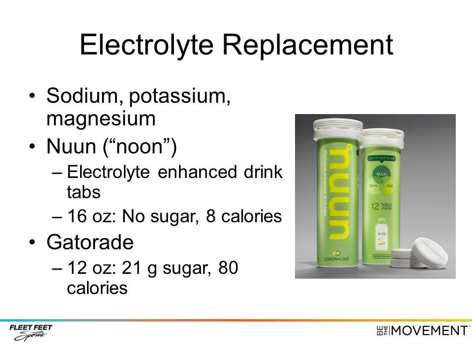 "Electrolyte Replacement Sodium, potassium, magnesium Nuun (""noon"") –Electrolyte enhanced drink tabs –16 oz: No sugar, 8 calories Gatorade –12 oz: 21 g"