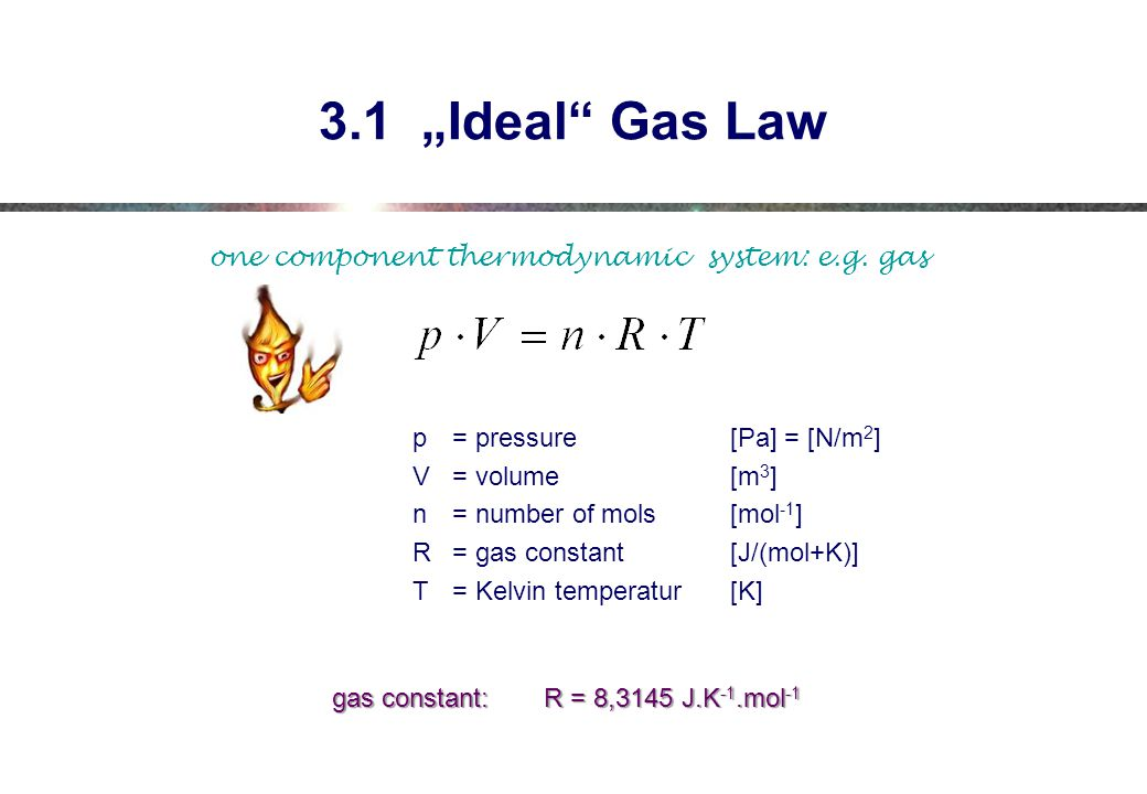 """3.1 """"Ideal Gas Law p= pressure [Pa] = [N/m 2 ] V= volume[m 3 ] n= number of mols[mol -1 ] R= gas constant[J/(mol+K)] T= Kelvin temperatur[K] gas constant:R = 8,3145 J.K -1.mol -1 one component thermodynamic system: e.g."""