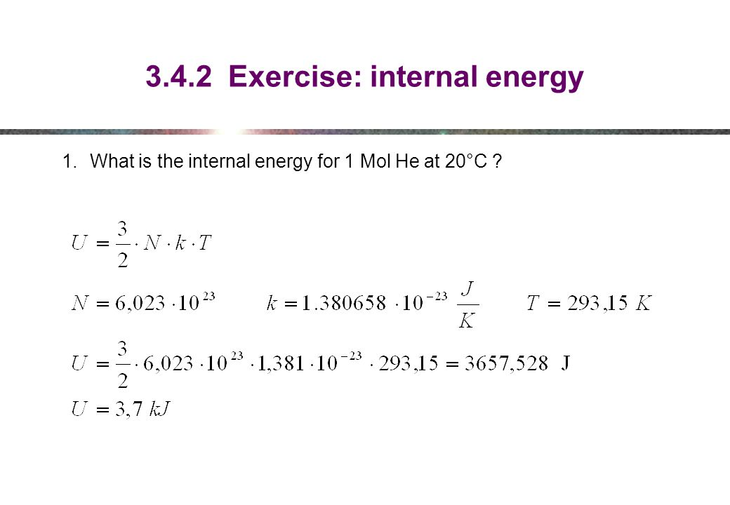 3.4.2 Exercise: internal energy 1.What is the internal energy for 1 Mol He at 20°C ?