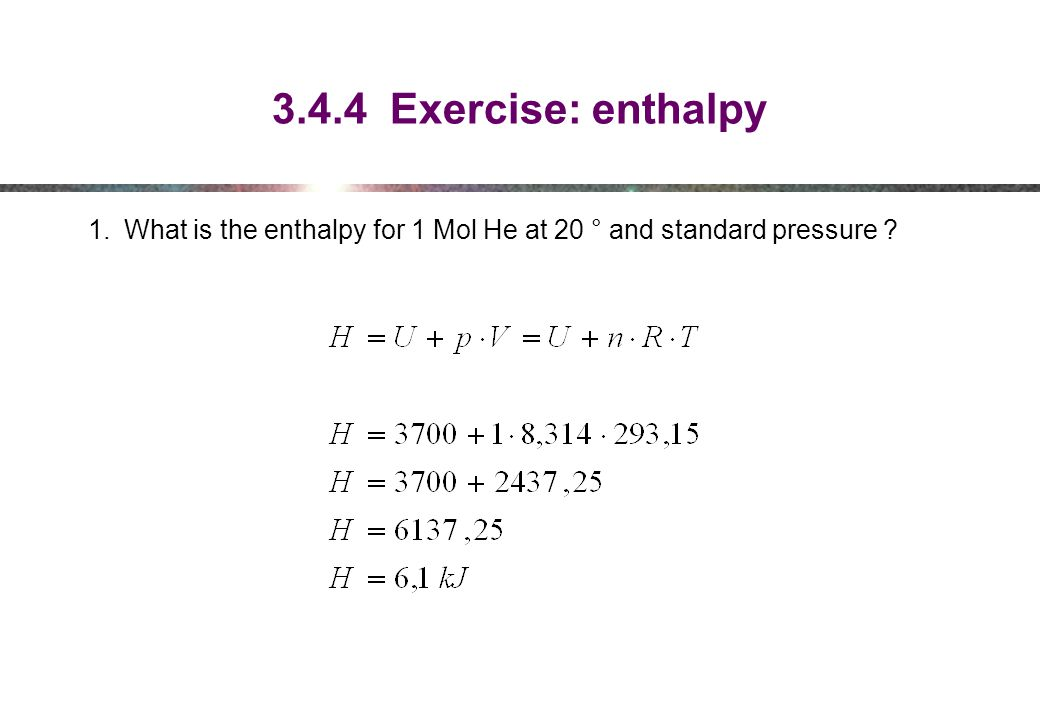 3.4.4 Exercise: enthalpy 1.What is the enthalpy for 1 Mol He at 20 ° and standard pressure ?