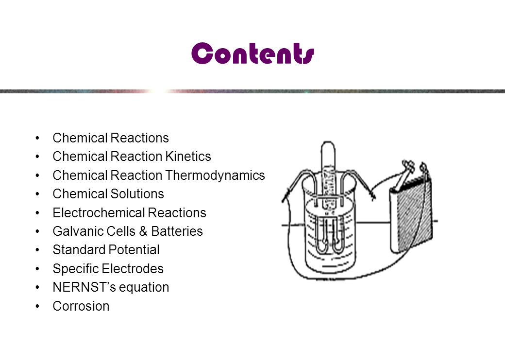 Contents Chemical Reactions Chemical Reaction Kinetics Chemical Reaction Thermodynamics Chemical Solutions Electrochemical Reactions Galvanic Cells & Batteries Standard Potential Specific Electrodes NERNST's equation Corrosion