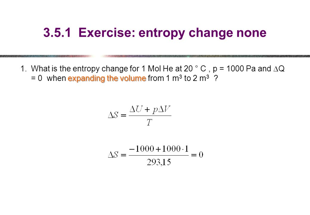 3.5.1 Exercise: entropy change none expanding the volume 1.What is the entropy change for 1 Mol He at 20 ° C, p = 1000 Pa and  Q = 0 when expanding the volume from 1 m 3 to 2 m 3 ?