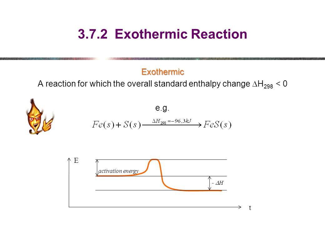 3.7.2 Exothermic Reaction Exothermic A reaction for which the overall standard enthalpy change  H 298 < 0 e.g.