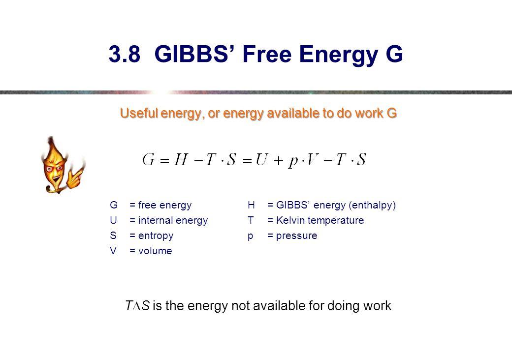 3.8 GIBBS' Free Energy G Useful energy, or energy available to do work G G = free energyH= GIBBS' energy (enthalpy) U = internal energyT= Kelvin temperature S= entropyp= pressure V= volume T  S is the energy not available for doing work