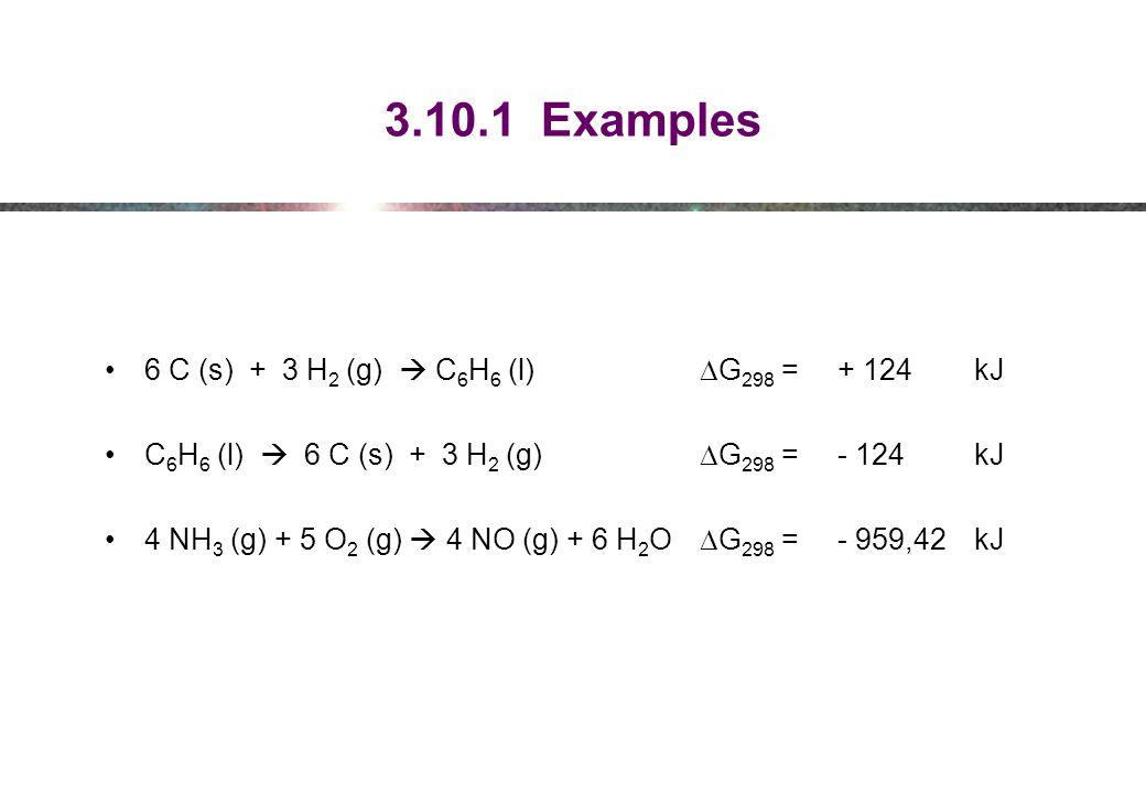 3.10.1 Examples 6 C (s) + 3 H 2 (g)  C 6 H 6 (l)  G 298 =+ 124 kJ C 6 H 6 (l)  6 C (s) + 3 H 2 (g)  G 298 =- 124 kJ 4 NH 3 (g) + 5 O 2 (g)  4 NO (g) + 6 H 2 O  G 298 =- 959,42 kJ