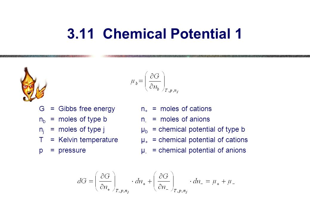 3.11 Chemical Potential 1 G= Gibbs free energyn + = moles of cations n b = moles of type bn - = moles of anions n j = moles of type jµ b = chemical potential of type b T= Kelvin temperatureµ + = chemical potential of cations p= pressureµ - = chemical potential of anions