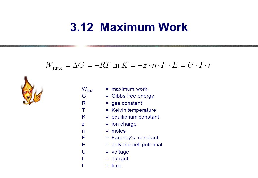 3.12 Maximum Work W max = maximum work G= Gibbs free energy R= gas constant T= Kelvin temperature K= equilibrium constant z= ion charge n= moles F= Faraday's constant E= galvanic cell potential U= voltage I= currant t = time