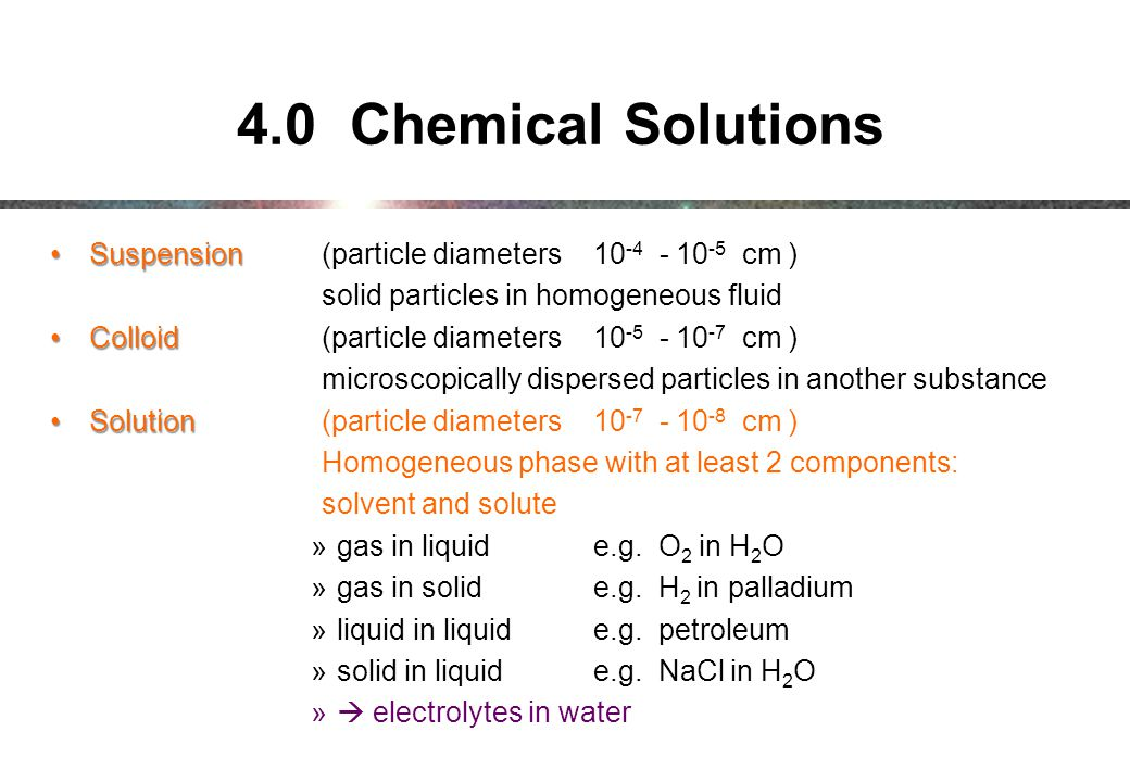 4.0 Chemical Solutions SuspensionSuspension (particle diameters 10 -4 - 10 -5 cm ) solid particles in homogeneous fluid ColloidColloid (particle diameters 10 -5 - 10 -7 cm ) microscopically dispersed particles in another substance SolutionSolution(particle diameters 10 -7 - 10 -8 cm ) Homogeneous phase with at least 2 components: solvent and solute »gas in liquide.g.