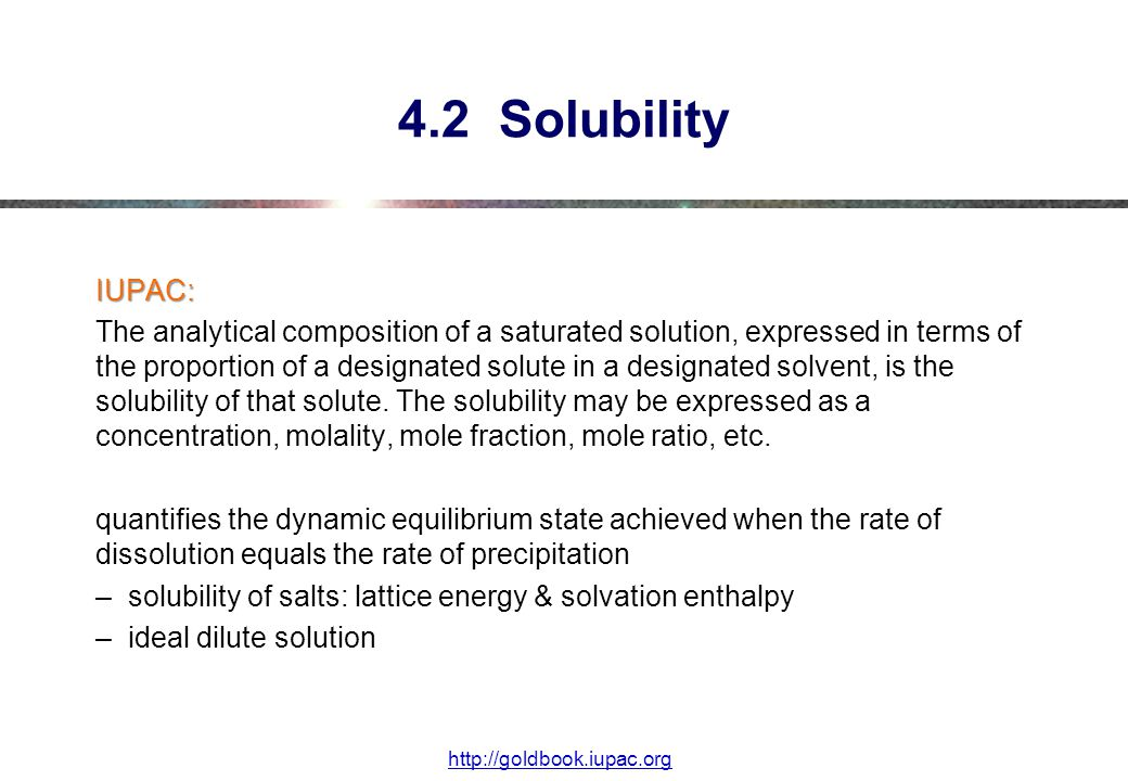 4.2 Solubility IUPAC: The analytical composition of a saturated solution, expressed in terms of the proportion of a designated solute in a designated solvent, is the solubility of that solute.