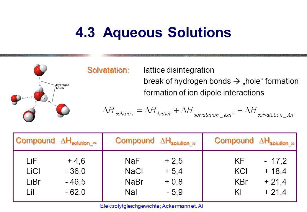 "4.3 Aqueous Solutions Solvatation: Solvatation: lattice disintegration break of hydrogen bonds  ""hole formation formation of ion dipole interactions Compound  H solution_∞ Compound  H solution _∞ Compound  H solution _∞ LiF + 4,6NaF+ 2,5KF- 17,2 LiCl- 36,0NaCl+ 5,4KCl+ 18,4 LiBr- 46,5NaBr+ 0,8KBr+ 21,4 LiI- 62,0NaI - 5,9KI+ 21,4 Elektrolytgleichgewichte; Ackermann et."