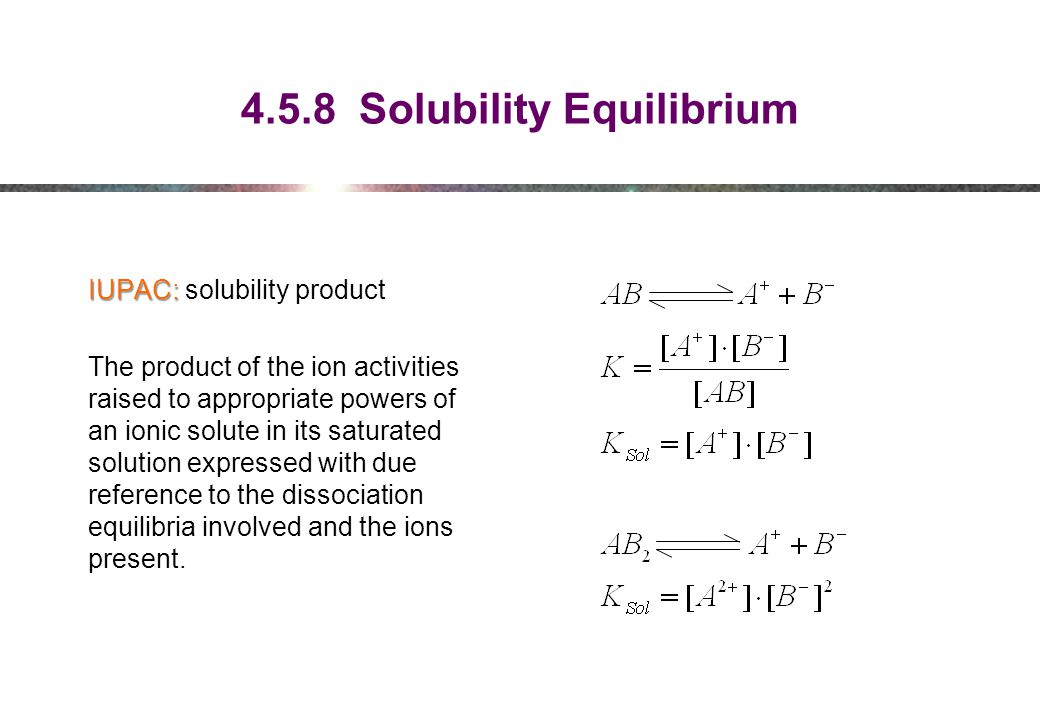 4.5.8 Solubility Equilibrium IUPAC: IUPAC: solubility product The product of the ion activities raised to appropriate powers of an ionic solute in its saturated solution expressed with due reference to the dissociation equilibria involved and the ions present.