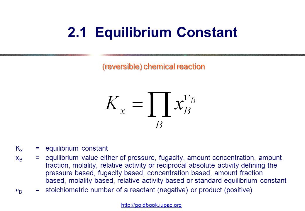 (reversible) chemical reaction K x =equilibrium constant x B =equilibrium value either of pressure, fugacity, amount concentration, amount fraction, molality, relative activity or reciprocal absolute activity defining the pressure based, fugacity based, concentration based, amount fraction based, molality based, relative activity based or standard equilibrium constant B =stoichiometric number of a reactant (negative) or product (positive) 2.1 Equilibrium Constant http://goldbook.iupac.org