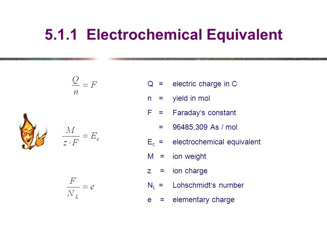 5.1.1 Electrochemical Equivalent Q = electric charge in C n =yield in mol F=Faraday's constant = 96485,309 As / mol E c =electrochemical equivalent M=ion weight z=ion charge N L =Lohschmidt's number e=elementary charge