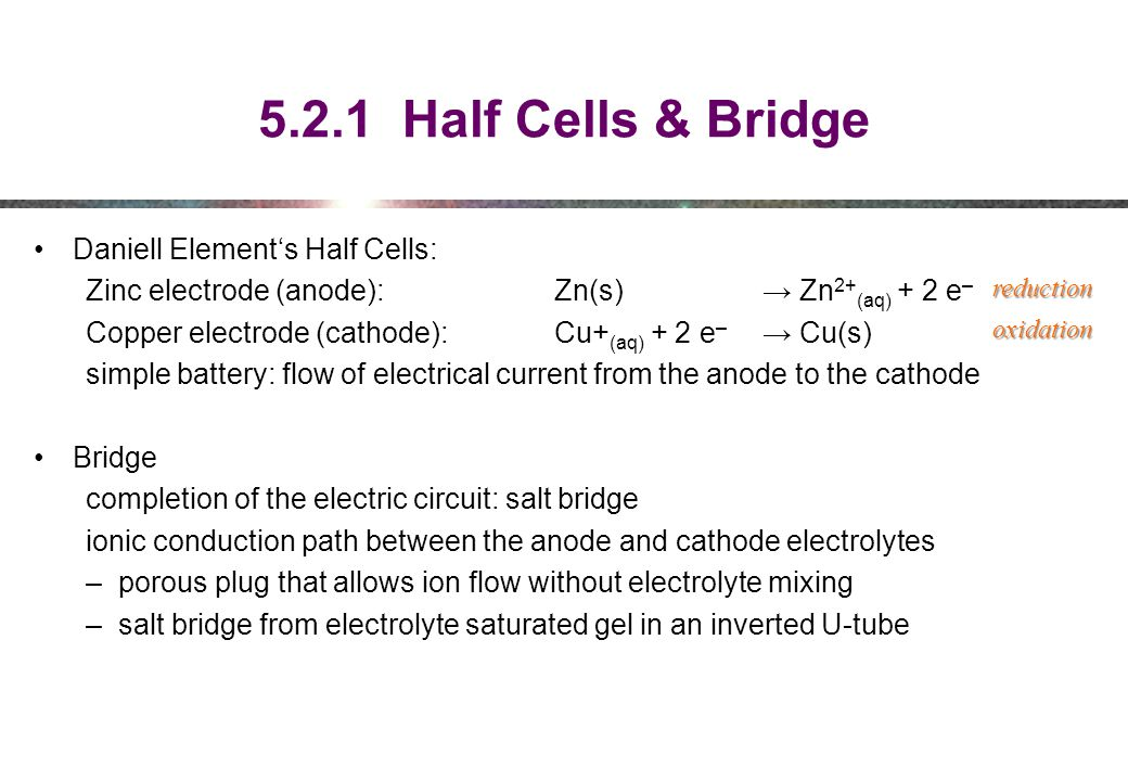 5.2.1 Half Cells & Bridge Daniell Element's Half Cells: Zinc electrode (anode): Zn(s) → Zn 2+ (aq) + 2 e – Copper electrode (cathode): Cu+ (aq) + 2 e – → Cu(s) simple battery: flow of electrical current from the anode to the cathode Bridge completion of the electric circuit: salt bridge ionic conduction path between the anode and cathode electrolytes –porous plug that allows ion flow without electrolyte mixing –salt bridge from electrolyte saturated gel in an inverted U-tube reduction oxidation