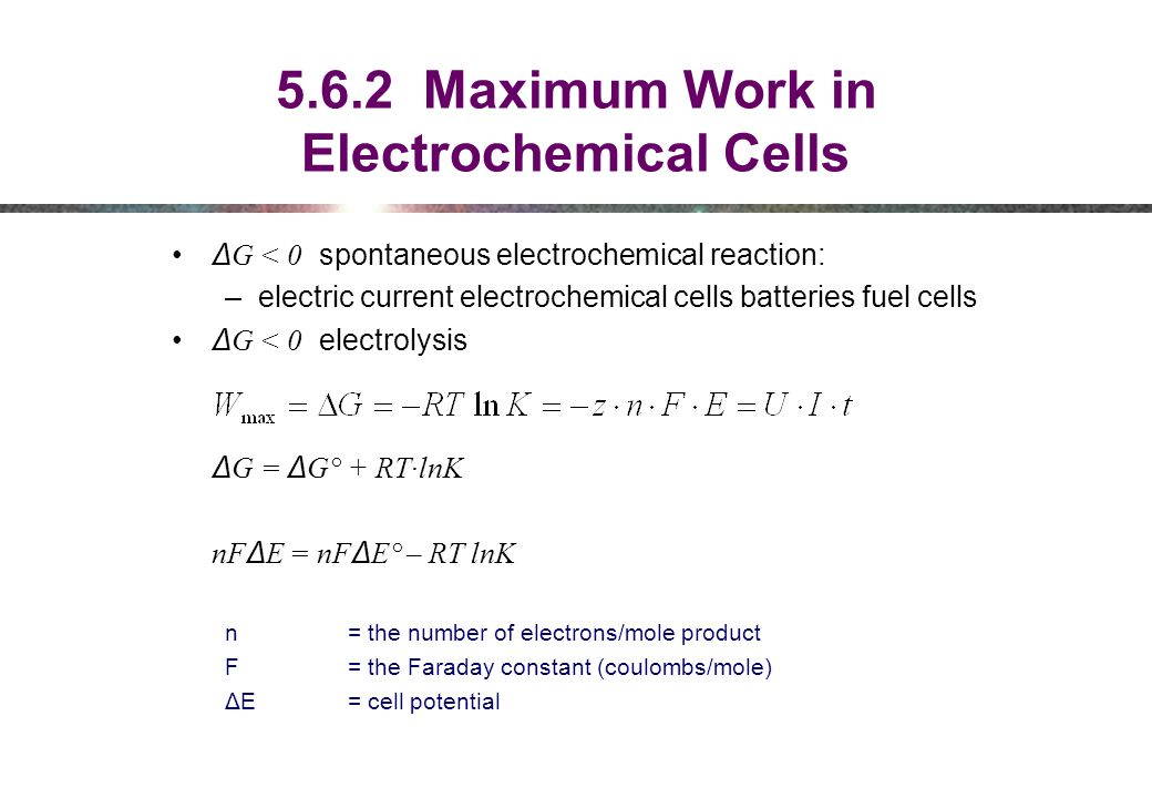 5.6.2 Maximum Work in Electrochemical Cells Δ G < 0 spontaneous electrochemical reaction: –electric current electrochemical cells batteries fuel cells Δ G < 0 electrolysis Δ G = Δ G° + RT·lnK nF Δ E = nF Δ E° – RT lnK n = the number of electrons/mole product F = the Faraday constant (coulombs/mole) ΔE = cell potential
