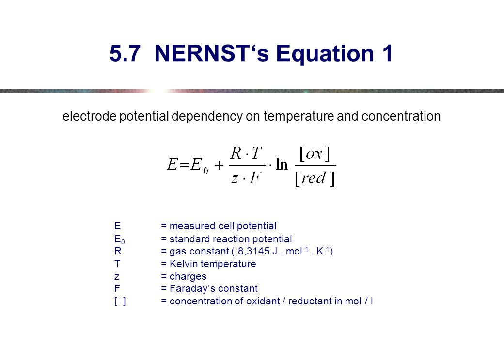 5.7 NERNST's Equation 1 electrode potential dependency on temperature and concentration E = measured cell potential E 0 = standard reaction potential R = gas constant ( 8,3145 J.