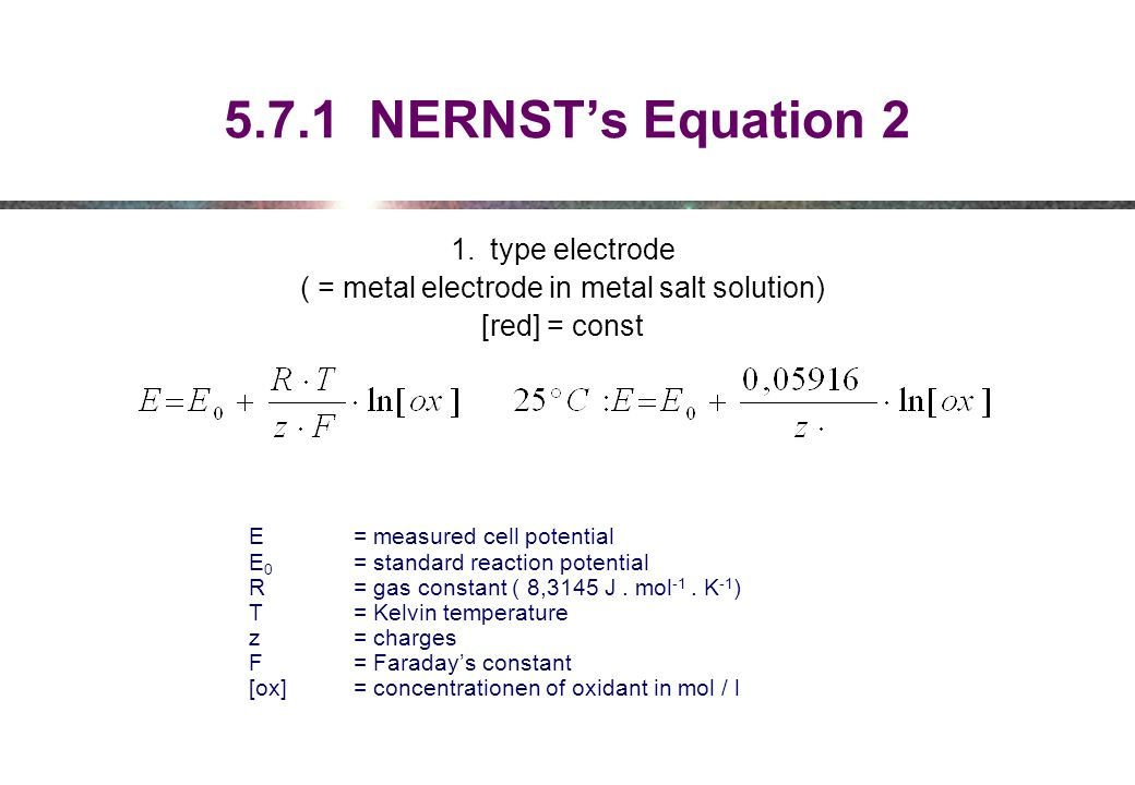 5.7.1 NERNST's Equation 2 1.type electrode ( = metal electrode in metal salt solution) [red] = const E = measured cell potential E 0 = standard reaction potential R = gas constant ( 8,3145 J.