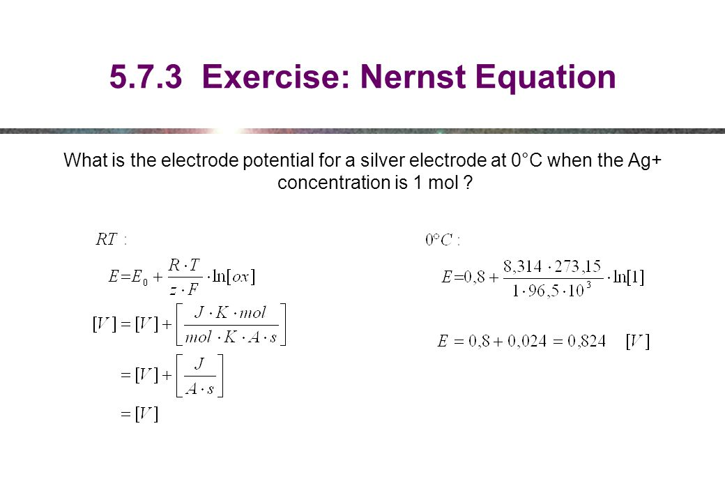 5.7.3 Exercise: Nernst Equation What is the electrode potential for a silver electrode at 0°C when the Ag+ concentration is 1 mol ?