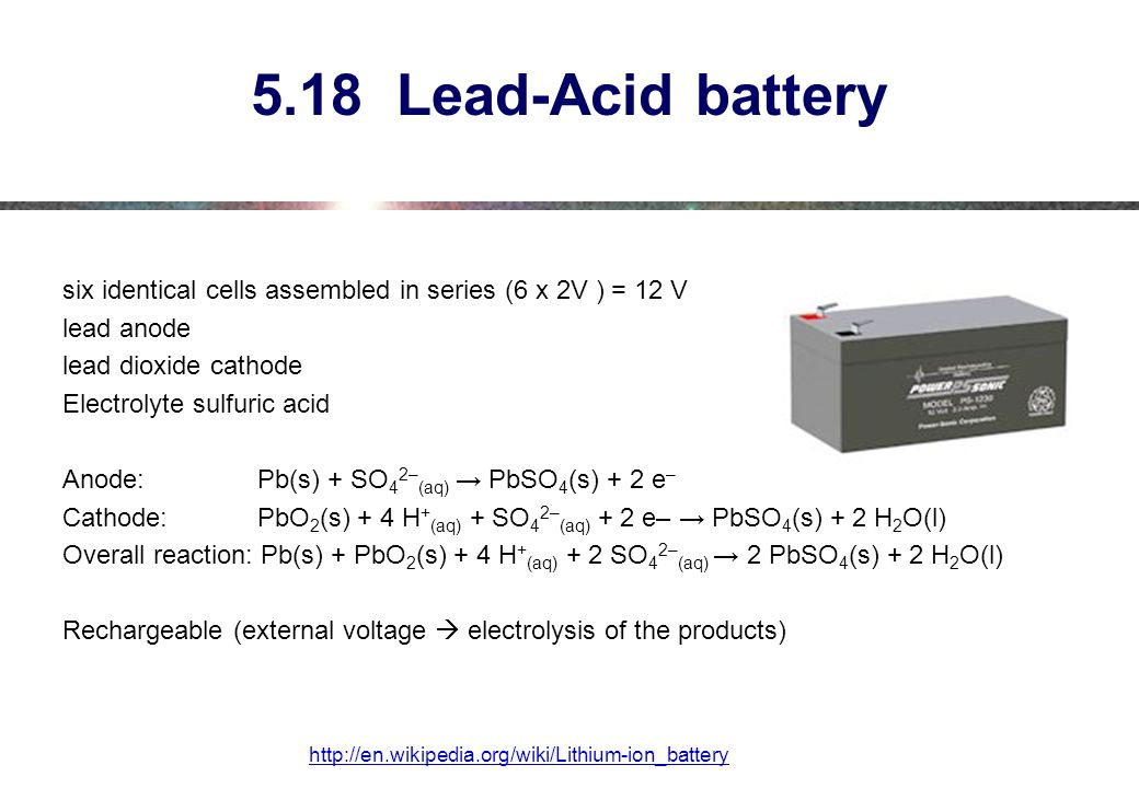 5.18 Lead-Acid battery six identical cells assembled in series (6 x 2V ) = 12 V lead anode lead dioxide cathode Electrolyte sulfuric acid Anode: Pb(s) + SO 4 2– (aq) → PbSO 4 (s) + 2 e – Cathode: PbO 2 (s) + 4 H + (aq) + SO 4 2– (aq) + 2 e– → PbSO 4 (s) + 2 H 2 O(l) Overall reaction: Pb(s) + PbO 2 (s) + 4 H + (aq) + 2 SO 4 2– (aq) → 2 PbSO 4 (s) + 2 H 2 O(l) Rechargeable (external voltage  electrolysis of the products) http://en.wikipedia.org/wiki/Lithium-ion_battery