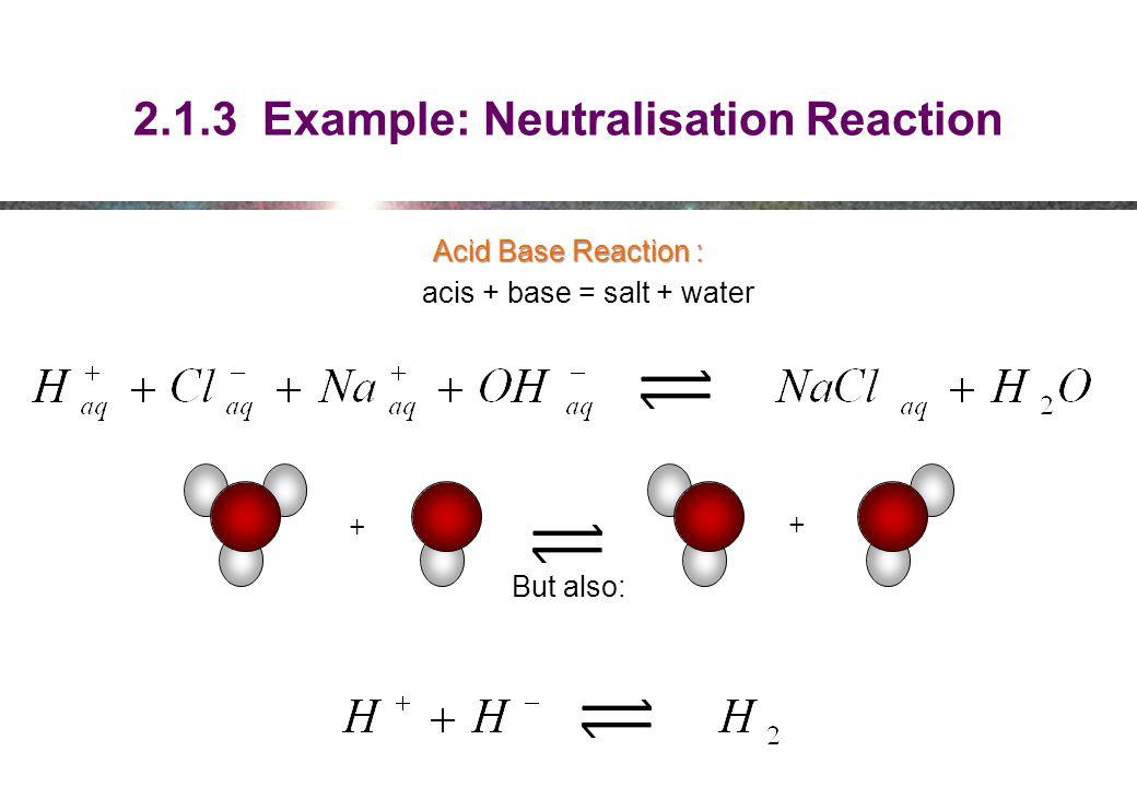 2.1.3 Example: Neutralisation Reaction Acid Base Reaction : acis + base = salt + water But also: + +