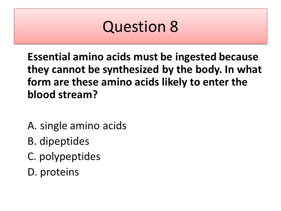 Question 8 Essential amino acids must be ingested because they cannot be synthesized by the body. In what form are these amino acids likely to enter t