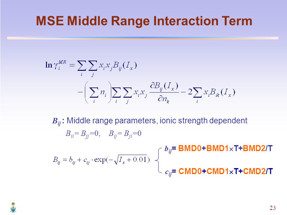 23 MSE Middle Range Interaction Term c ij = CMD0+CMD1  T+CMD2/T b ij = BMD0+BMD1  T+BMD2/T B ij : Middle range parameters, ionic strength dependent B ii = B jj =0, B ij = B ji =0