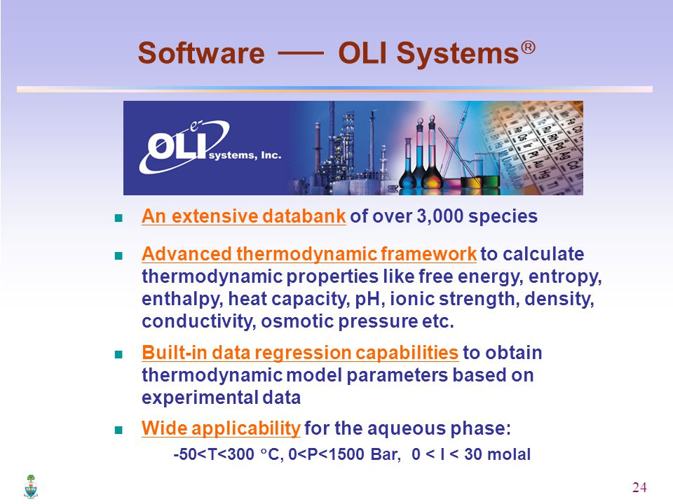 24 Software  OLI Systems  An extensive databank of over 3,000 species Advanced thermodynamic framework to calculate thermodynamic properties like free energy, entropy, enthalpy, heat capacity, pH, ionic strength, density, conductivity, osmotic pressure etc.