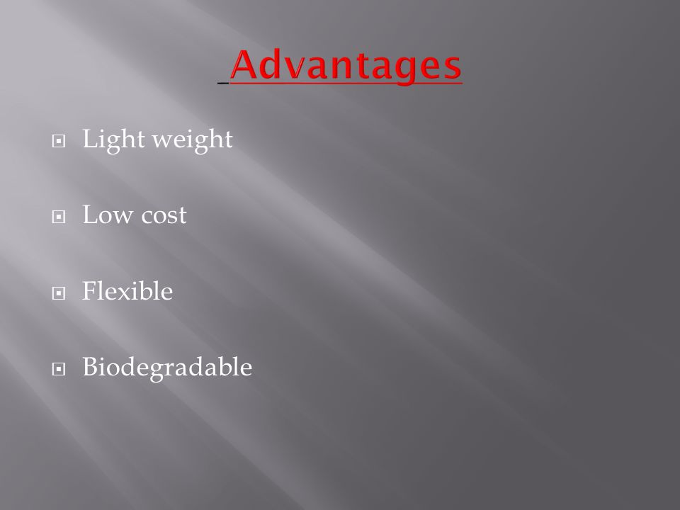  Light weight  Low cost  Flexible  Biodegradable