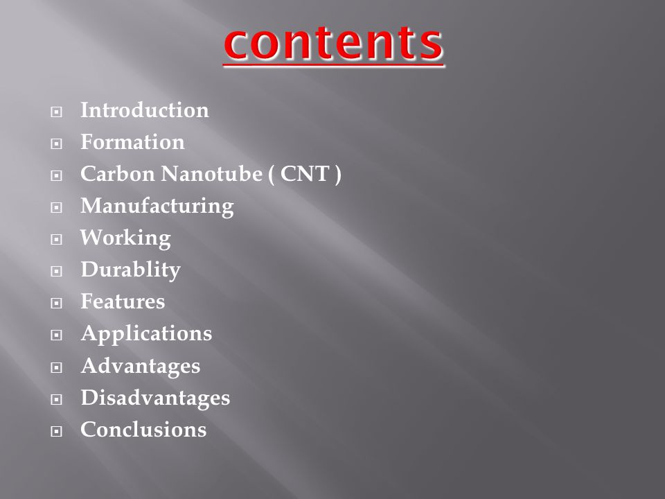  Introduction  Formation  Carbon Nanotube ( CNT )  Manufacturing  Working  Durablity  Features  Applications  Advantages  Disadvantages  Conclusions