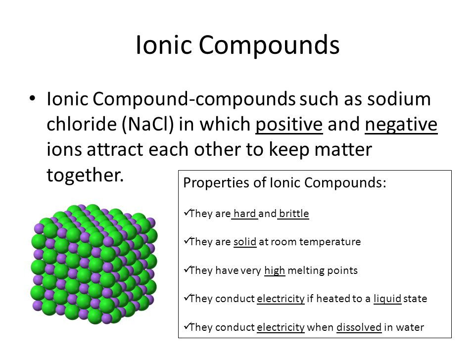 Ionic Compounds Ionic Compound-compounds such as sodium chloride (NaCl) in which positive and negative ions attract each other to keep matter together.