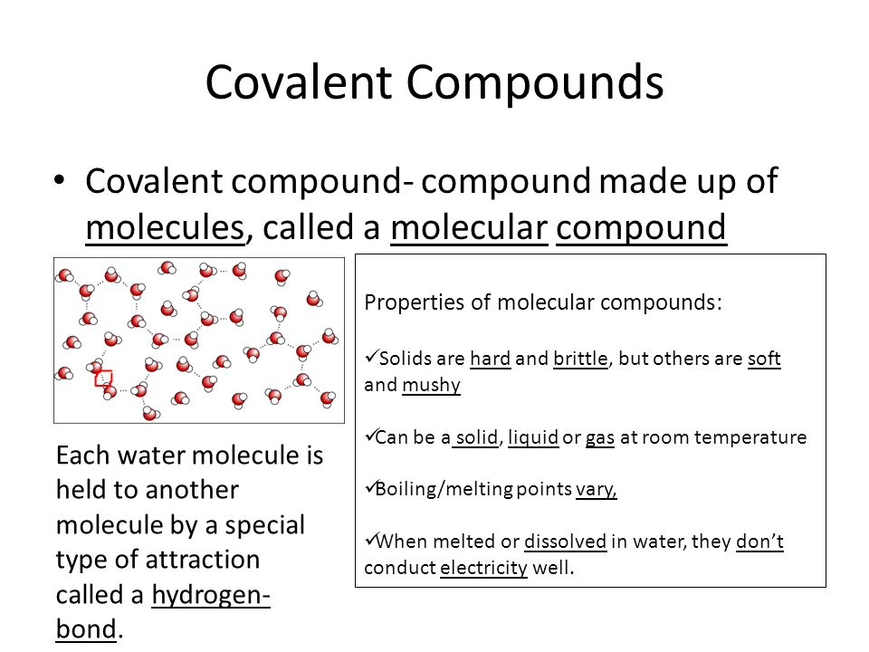Covalent Compounds Covalent compound- compound made up of molecules, called a molecular compound Properties of molecular compounds: Solids are hard and brittle, but others are soft and mushy Can be a solid, liquid or gas at room temperature Boiling/melting points vary, When melted or dissolved in water, they don't conduct electricity well.