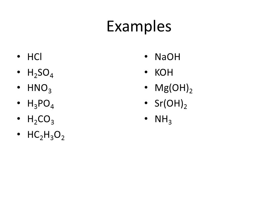 Examples HCl H 2 SO 4 HNO 3 H 3 PO 4 H 2 CO 3 HC 2 H 3 O 2 NaOH KOH Mg(OH) 2 Sr(OH) 2 NH 3