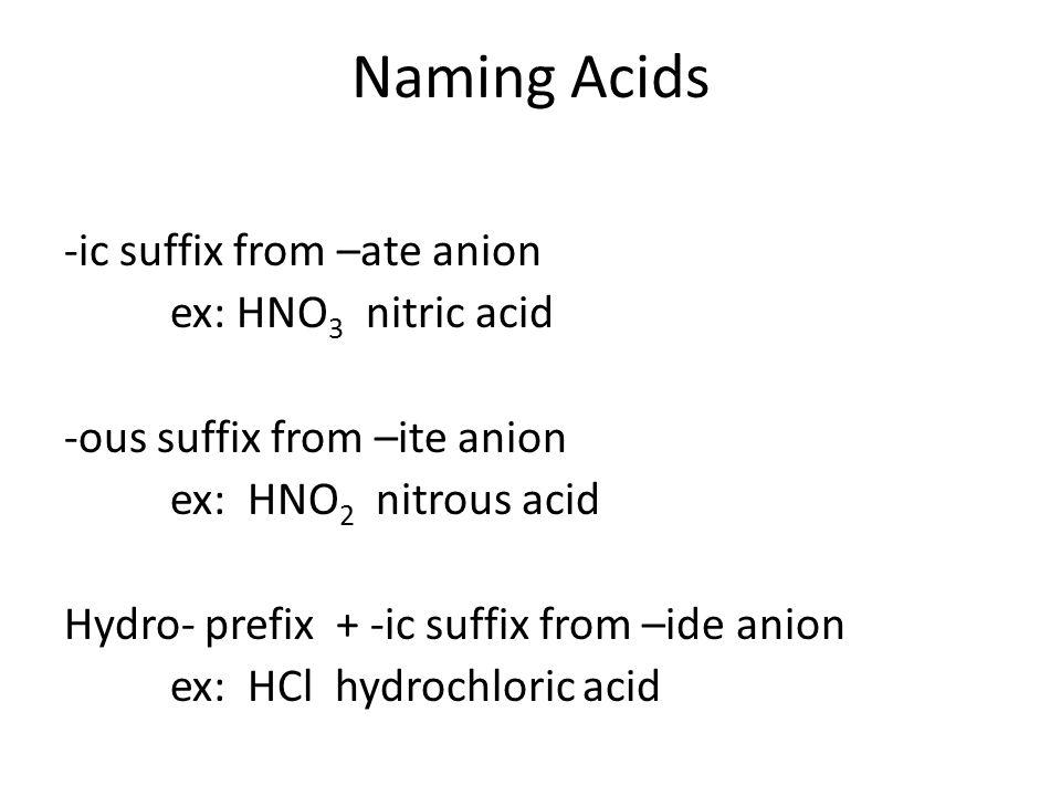 Naming Acids -ic suffix from –ate anion ex: HNO 3 nitric acid -ous suffix from –ite anion ex: HNO 2 nitrous acid Hydro- prefix + -ic suffix from –ide anion ex: HCl hydrochloric acid