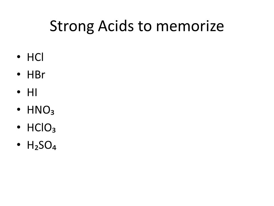 Strong Acids to memorize HCl HBr HI HNO₃ HClO₃ H₂SO₄