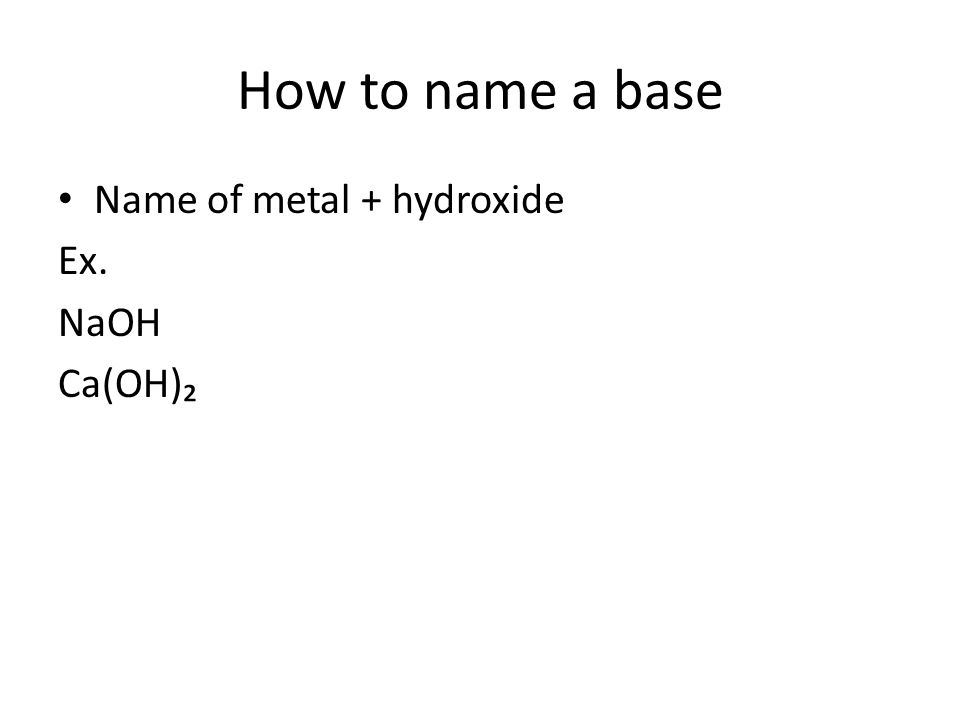 How to name a base Name of metal + hydroxide Ex. NaOH Ca(OH)₂