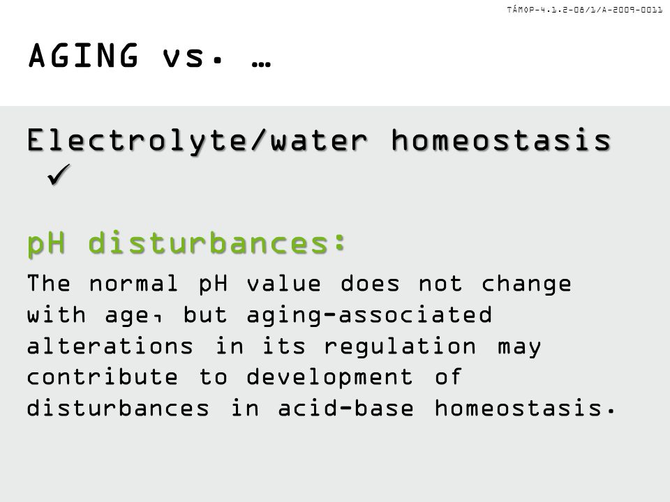 TÁMOP-4.1.2-08/1/A-2009-0011 Electrolyte/water homeostasis Electrolyte/water homeostasis pH disturbances: The normal pH value does not change with age, but aging-associated alterations in its regulation may contribute to development of disturbances in acid-base homeostasis.