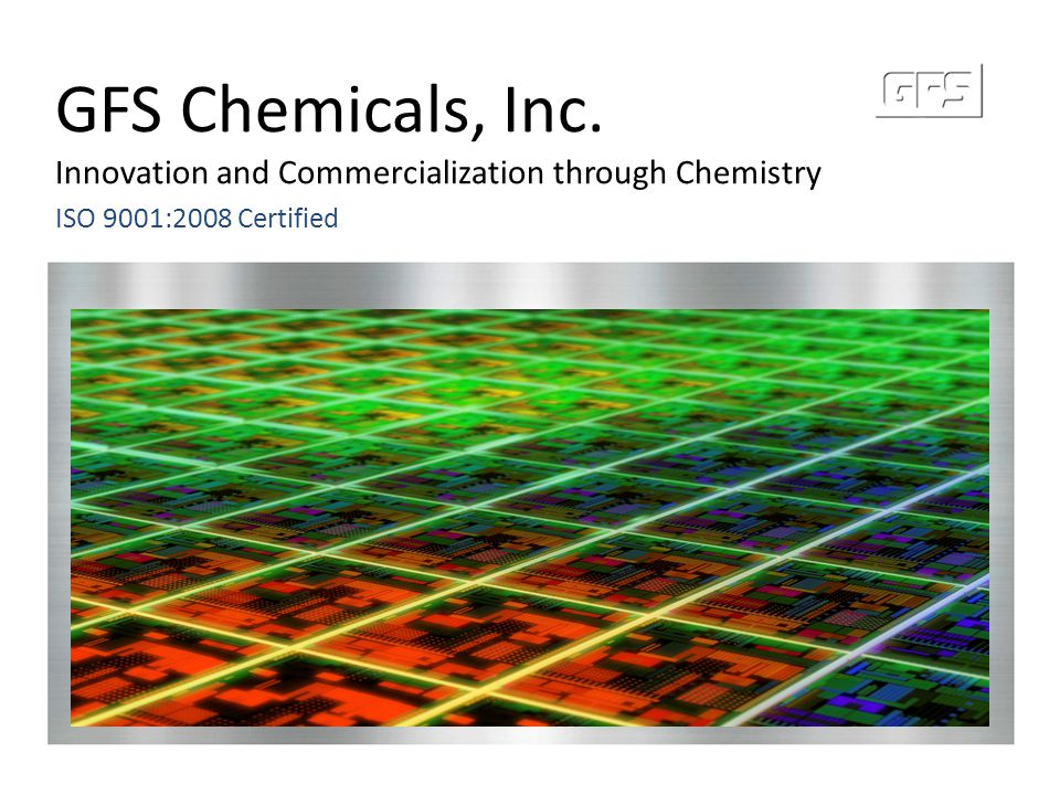 GFS Chemicals, Inc. Innovation and Commercialization through Chemistry ISO 9001:2008 Certified