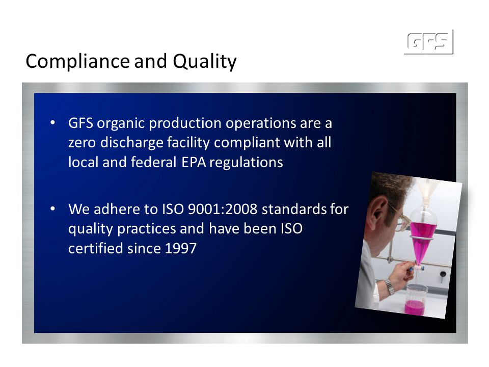 Compliance and Quality GFS organic production operations are a zero discharge facility compliant with all local and federal EPA regulations We adhere